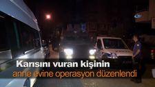 Karısını vuran kişinin anne evine operasyon düzenlendi