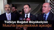 Türkiye Bağdat Büyükelçisi: Musul'da başkonsolosluk açacağız