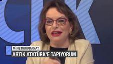 Mine Kırıkkanat: Artık Atatürk'e tapıyorum