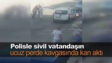 Polisle sivil vatandaşın ucuz perde kavgasında kan aktı