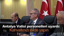 Antalya Valisi personelleri uyardı: Kahvaltınızı evde yapın