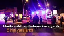 Hasta nakil ambulansı kaza yaptı: 5 kişi yaralandı