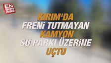 Kırım'da freni tutmayan kamyon su parkı üzerine uçtu
