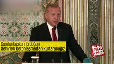 Cumhurbaşkanı Erdoğan: Şehirleri betonlaşmadan kurtaracağız